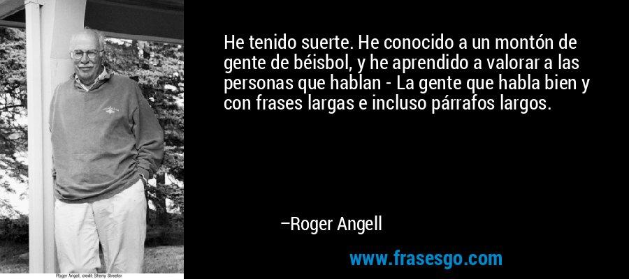 He tenido suerte. He conocido a un montón de gente de béisbol, y he aprendido a valorar a las personas que hablan - La gente que habla bien y con frases largas e incluso párrafos largos. – Roger Angell