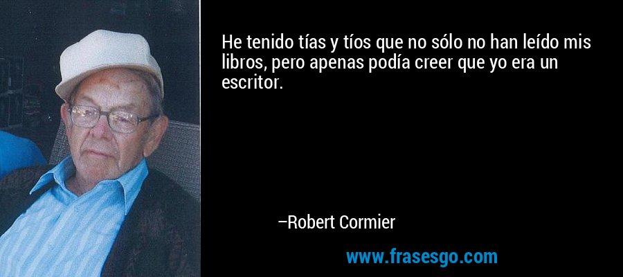 He tenido tías y tíos que no sólo no han leído mis libros, pero apenas podía creer que yo era un escritor. – Robert Cormier
