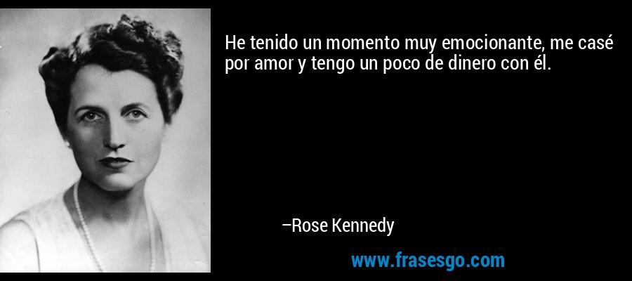 He tenido un momento muy emocionante, me casé por amor y tengo un poco de dinero con él. – Rose Kennedy
