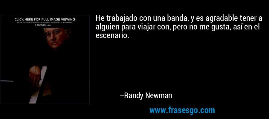 He trabajado con una banda, y es agradable tener a alguien para viajar con, pero no me gusta, así en el escenario. – Randy Newman