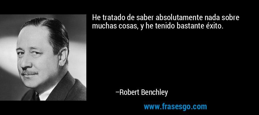 He tratado de saber absolutamente nada sobre muchas cosas, y he tenido bastante éxito. – Robert Benchley