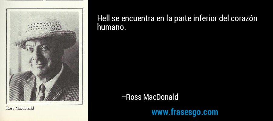 Hell se encuentra en la parte inferior del corazón humano. – Ross MacDonald