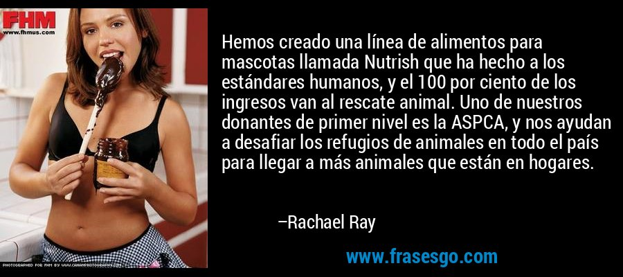 Hemos creado una línea de alimentos para mascotas llamada Nutrish que ha hecho a los estándares humanos, y el 100 por ciento de los ingresos van al rescate animal. Uno de nuestros donantes de primer nivel es la ASPCA, y nos ayudan a desafiar los refugios de animales en todo el país para llegar a más animales que están en hogares. – Rachael Ray