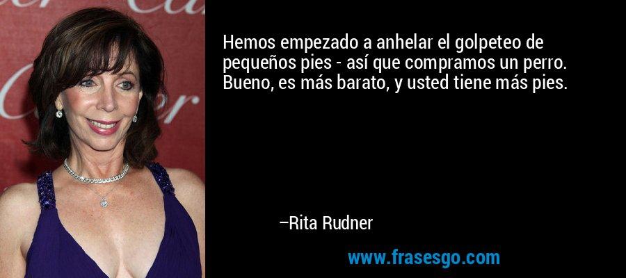 Hemos empezado a anhelar el golpeteo de pequeños pies - así que compramos un perro. Bueno, es más barato, y usted tiene más pies. – Rita Rudner