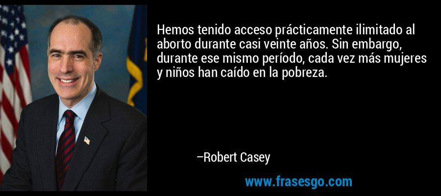 Hemos tenido acceso prácticamente ilimitado al aborto durante casi veinte años. Sin embargo, durante ese mismo período, cada vez más mujeres y niños han caído en la pobreza. – Robert Casey