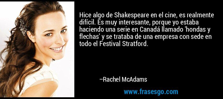 Hice algo de Shakespeare en el cine, es realmente difícil. Es muy interesante, porque yo estaba haciendo una serie en Canadá llamado 'hondas y flechas' y se trataba de una empresa con sede en todo el Festival Stratford. – Rachel McAdams