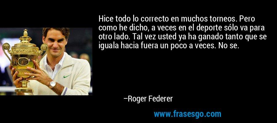 Hice todo lo correcto en muchos torneos. Pero como he dicho, a veces en el deporte sólo va para otro lado. Tal vez usted ya ha ganado tanto que se iguala hacia fuera un poco a veces. No se. – Roger Federer