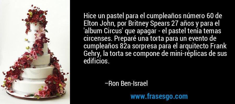 Hice un pastel para el cumpleaños número 60 de Elton John, por Britney Spears 27 años y para el 'album Circus' que apagar - el pastel tenía temas circenses. Preparé una torta para un evento de cumpleaños 82a sorpresa para el arquitecto Frank Gehry, la torta se compone de mini-réplicas de sus edificios. – Ron Ben-Israel