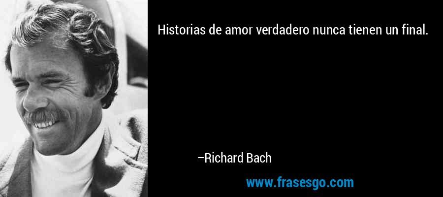 Historias de amor verdadero nunca tienen un final. – Richard Bach