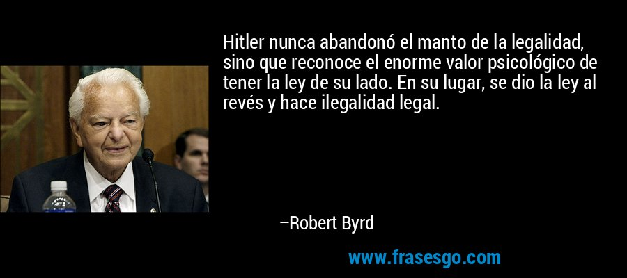 Hitler nunca abandonó el manto de la legalidad, sino que reconoce el enorme valor psicológico de tener la ley de su lado. En su lugar, se dio la ley al revés y hace ilegalidad legal. – Robert Byrd