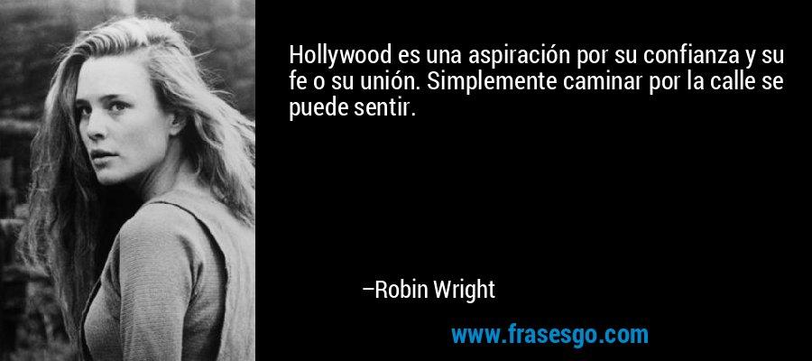Hollywood es una aspiración por su confianza y su fe o su unión. Simplemente caminar por la calle se puede sentir. – Robin Wright