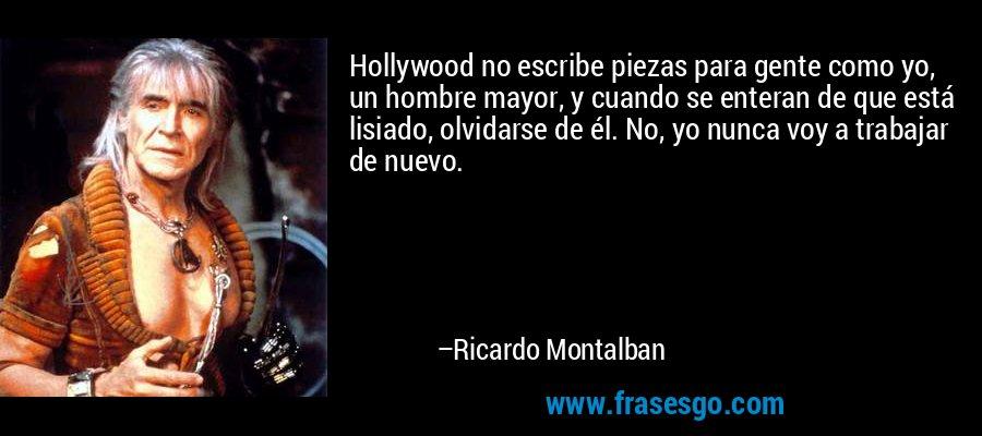 Hollywood no escribe piezas para gente como yo, un hombre mayor, y cuando se enteran de que está lisiado, olvidarse de él. No, yo nunca voy a trabajar de nuevo. – Ricardo Montalban