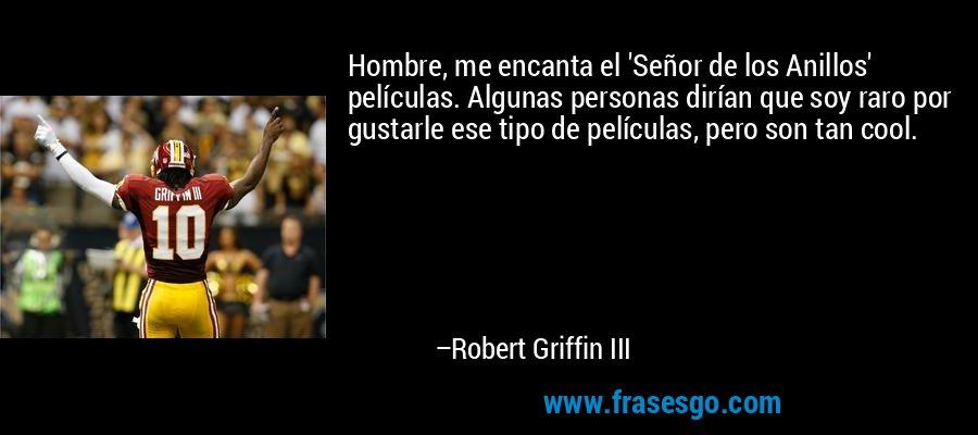 Hombre, me encanta el 'Señor de los Anillos' películas. Algunas personas dirían que soy raro por gustarle ese tipo de películas, pero son tan cool. – Robert Griffin III