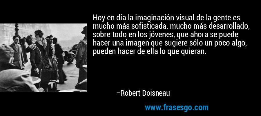 Hoy en día la imaginación visual de la gente es mucho más sofisticada, mucho más desarrollado, sobre todo en los jóvenes, que ahora se puede hacer una imagen que sugiere sólo un poco algo, pueden hacer de ella lo que quieran. – Robert Doisneau