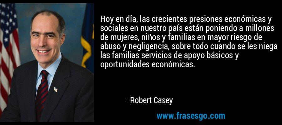 Hoy en día, las crecientes presiones económicas y sociales en nuestro país están poniendo a millones de mujeres, niños y familias en mayor riesgo de abuso y negligencia, sobre todo cuando se les niega las familias servicios de apoyo básicos y oportunidades económicas. – Robert Casey