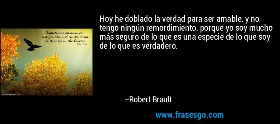Hoy he doblado la verdad para ser amable, y no tengo ningún remordimiento, porque yo soy mucho más seguro de lo que es una especie de lo que soy de lo que es verdadero. – Robert Brault
