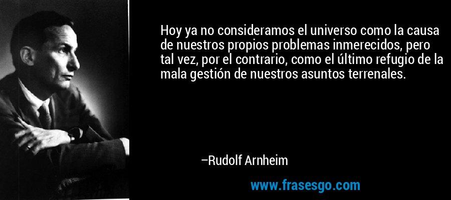 Hoy ya no consideramos el universo como la causa de nuestros propios problemas inmerecidos, pero tal vez, por el contrario, como el último refugio de la mala gestión de nuestros asuntos terrenales. – Rudolf Arnheim