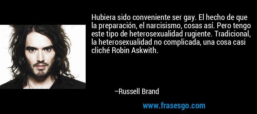 Hubiera sido conveniente ser gay. El hecho de que la preparación, el narcisismo, cosas así. Pero tengo este tipo de heterosexualidad rugiente. Tradicional, la heterosexualidad no complicada, una cosa casi cliché Robin Askwith. – Russell Brand