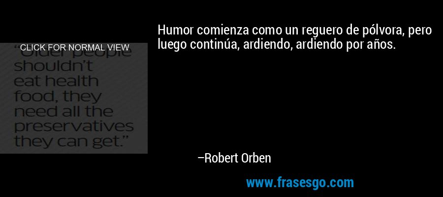 Humor comienza como un reguero de pólvora, pero luego continúa, ardiendo, ardiendo por años. – Robert Orben