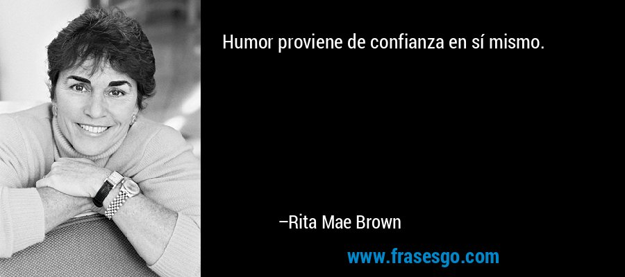 Humor proviene de confianza en sí mismo. – Rita Mae Brown