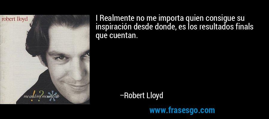 I Realmente no me importa quien consigue su inspiración desde donde, es los resultados finals que cuentan. – Robert Lloyd