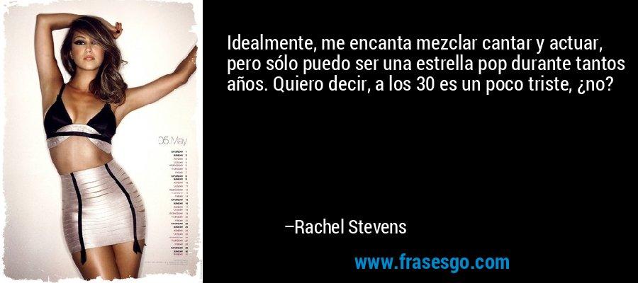 Idealmente, me encanta mezclar cantar y actuar, pero sólo puedo ser una estrella pop durante tantos años. Quiero decir, a los 30 es un poco triste, ¿no? – Rachel Stevens