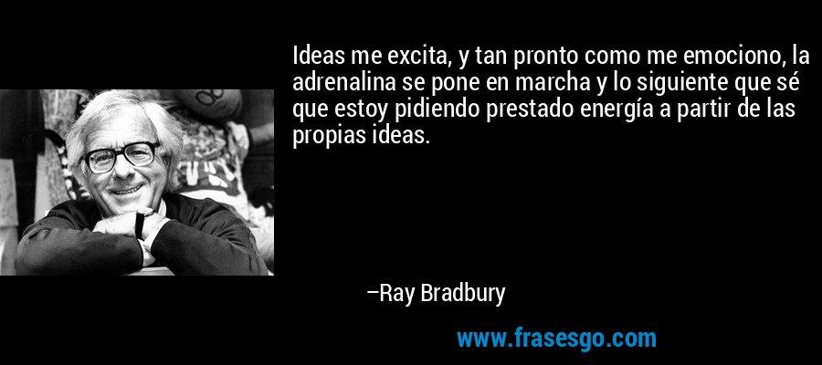 Ideas me excita, y tan pronto como me emociono, la adrenalina se pone en marcha y lo siguiente que sé que estoy pidiendo prestado energía a partir de las propias ideas. – Ray Bradbury