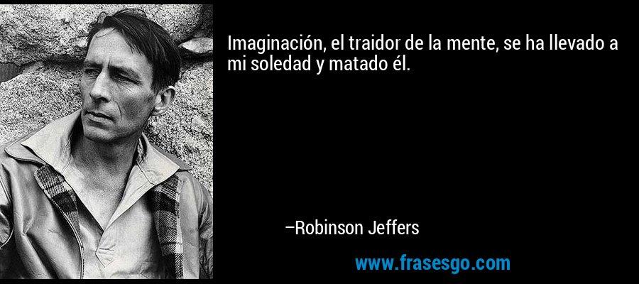 Imaginación, el traidor de la mente, se ha llevado a mi soledad y matado él. – Robinson Jeffers