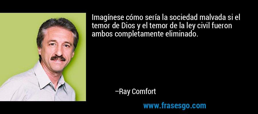Imagínese cómo sería la sociedad malvada si el temor de Dios y el temor de la ley civil fueron ambos completamente eliminado. – Ray Comfort