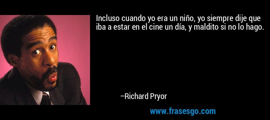Incluso cuando yo era un niño, yo siempre dije que iba a estar en el cine un día, y maldito si no lo hago. – Richard Pryor