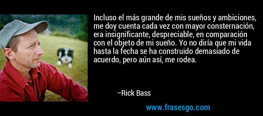 Incluso el más grande de mis sueños y ambiciones, me doy cuenta cada vez con mayor consternación, era insignificante, despreciable, en comparación con el objeto de mi sueño. Yo no diría que mi vida hasta la fecha se ha construido demasiado de acuerdo, pero aún así, me rodea. – Rick Bass