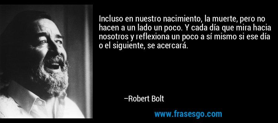 Incluso en nuestro nacimiento, la muerte, pero no hacen a un lado un poco. Y cada día que mira hacia nosotros y reflexiona un poco a sí mismo si ese día o el siguiente, se acercará. – Robert Bolt