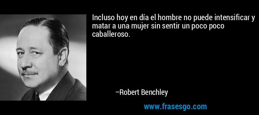 Incluso hoy en día el hombre no puede intensificar y matar a una mujer sin sentir un poco poco caballeroso. – Robert Benchley
