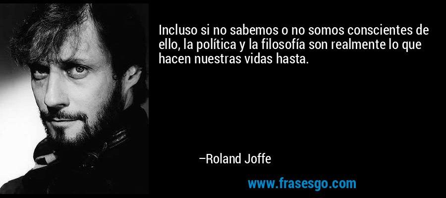 Incluso si no sabemos o no somos conscientes de ello, la política y la filosofía son realmente lo que hacen nuestras vidas hasta. – Roland Joffe