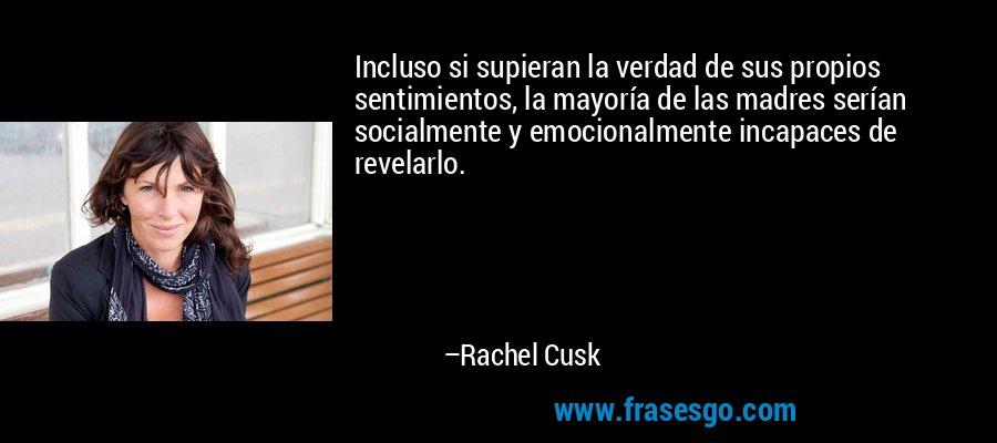 Incluso si supieran la verdad de sus propios sentimientos, la mayoría de las madres serían socialmente y emocionalmente incapaces de revelarlo. – Rachel Cusk