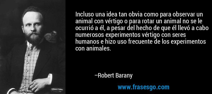 Incluso una idea tan obvia como para observar un animal con vértigo o para rotar un animal no se le ocurrió a él, a pesar del hecho de que él llevó a cabo numerosos experimentos vértigo con seres humanos e hizo uso frecuente de los experimentos con animales. – Robert Barany