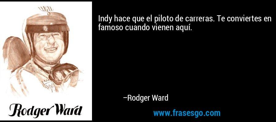 Indy hace que el piloto de carreras. Te conviertes en famoso cuando vienen aquí. – Rodger Ward