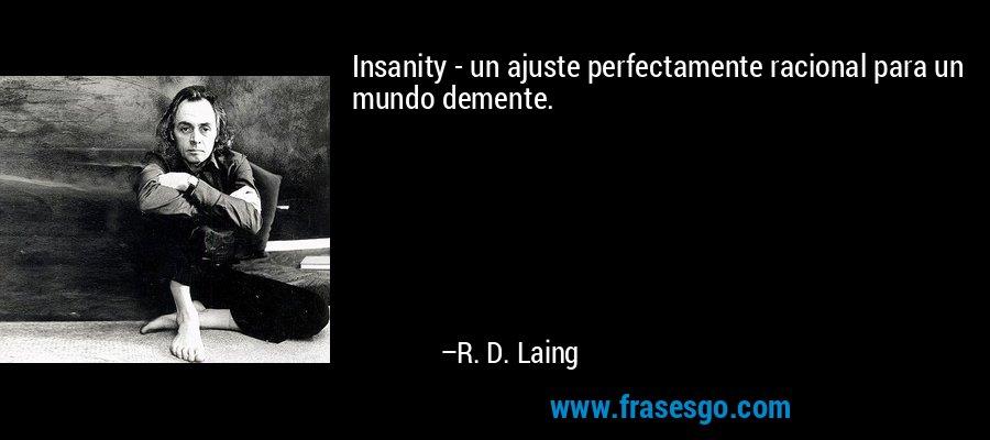 Insanity - un ajuste perfectamente racional para un mundo demente. – R. D. Laing
