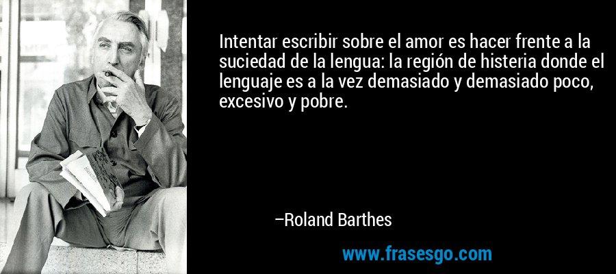 Intentar escribir sobre el amor es hacer frente a la suciedad de la lengua: la región de histeria donde el lenguaje es a la vez demasiado y demasiado poco, excesivo y pobre. – Roland Barthes