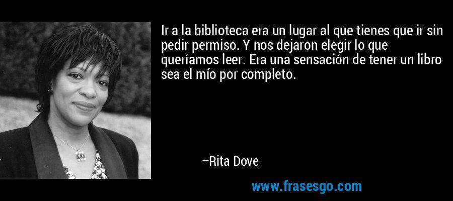 Ir a la biblioteca era un lugar al que tienes que ir sin pedir permiso. Y nos dejaron elegir lo que queríamos leer. Era una sensación de tener un libro sea el mío por completo. – Rita Dove