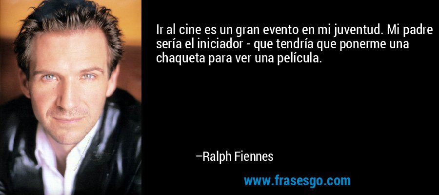 Ir al cine es un gran evento en mi juventud. Mi padre sería el iniciador - que tendría que ponerme una chaqueta para ver una película. – Ralph Fiennes