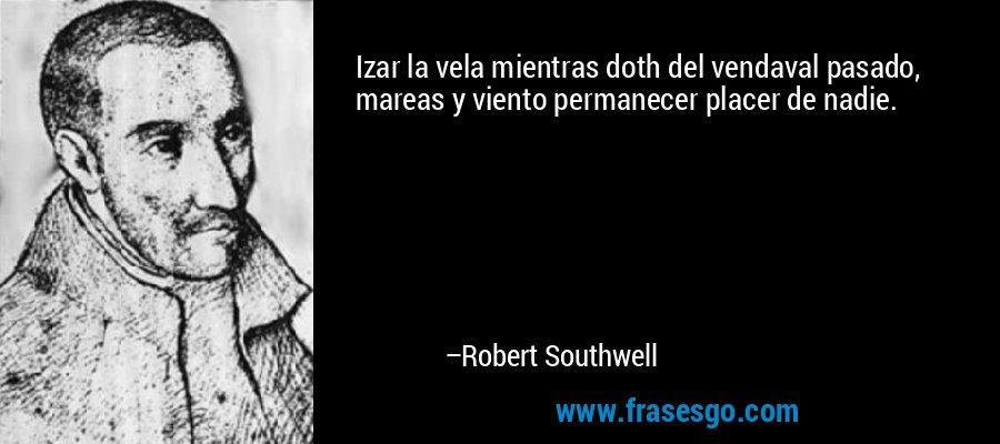 Izar la vela mientras doth del vendaval pasado, mareas y viento permanecer placer de nadie. – Robert Southwell