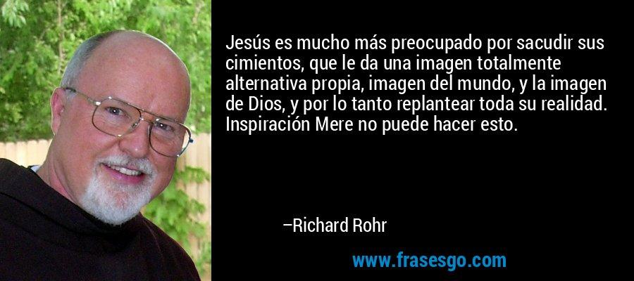 Jesús es mucho más preocupado por sacudir sus cimientos, que le da una imagen totalmente alternativa propia, imagen del mundo, y la imagen de Dios, y por lo tanto replantear toda su realidad. Inspiración Mere no puede hacer esto. – Richard Rohr