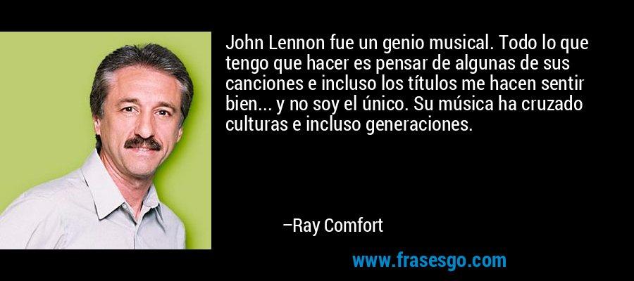 John Lennon fue un genio musical. Todo lo que tengo que hacer es pensar de algunas de sus canciones e incluso los títulos me hacen sentir bien... y no soy el único. Su música ha cruzado culturas e incluso generaciones. – Ray Comfort