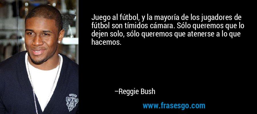 Juego al fútbol, y la mayoría de los jugadores de fútbol son tímidos cámara. Sólo queremos que lo dejen solo, sólo queremos que atenerse a lo que hacemos. – Reggie Bush