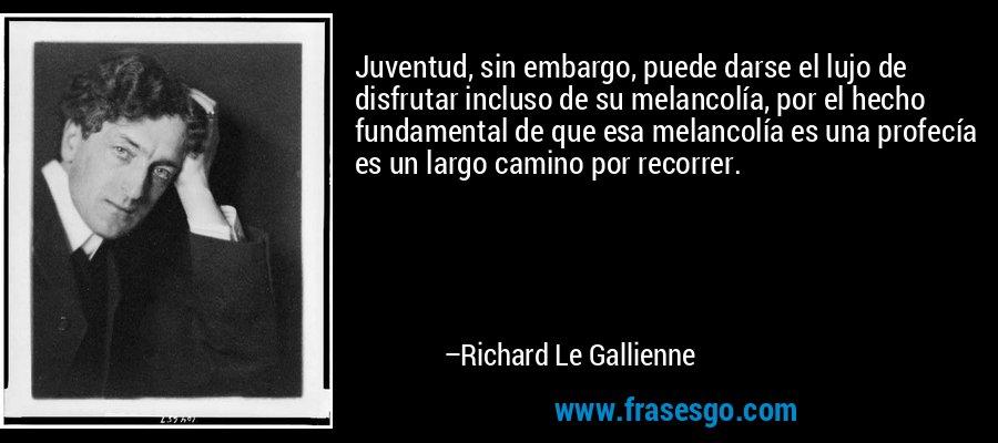 Juventud, sin embargo, puede darse el lujo de disfrutar incluso de su melancolía, por el hecho fundamental de que esa melancolía es una profecía es un largo camino por recorrer. – Richard Le Gallienne