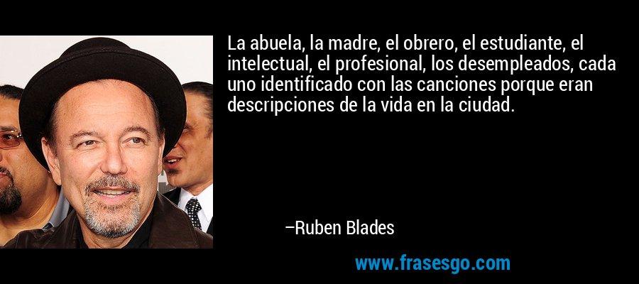 La abuela, la madre, el obrero, el estudiante, el intelectual, el profesional, los desempleados, cada uno identificado con las canciones porque eran descripciones de la vida en la ciudad. – Ruben Blades