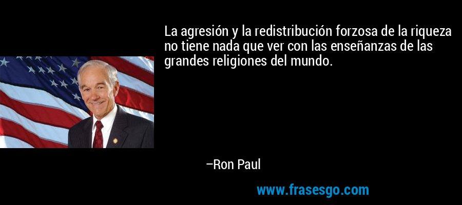 La agresión y la redistribución forzosa de la riqueza no tiene nada que ver con las enseñanzas de las grandes religiones del mundo. – Ron Paul