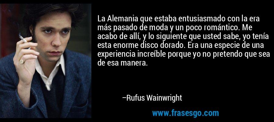 La Alemania que estaba entusiasmado con la era más pasado de moda y un poco romántico. Me acabo de allí, y lo siguiente que usted sabe, yo tenía esta enorme disco dorado. Era una especie de una experiencia increíble porque yo no pretendo que sea de esa manera. – Rufus Wainwright