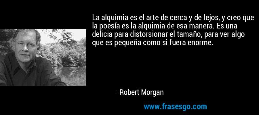 La alquimia es el arte de cerca y de lejos, y creo que la poesía es la alquimia de esa manera. Es una delicia para distorsionar el tamaño, para ver algo que es pequeña como si fuera enorme. – Robert Morgan